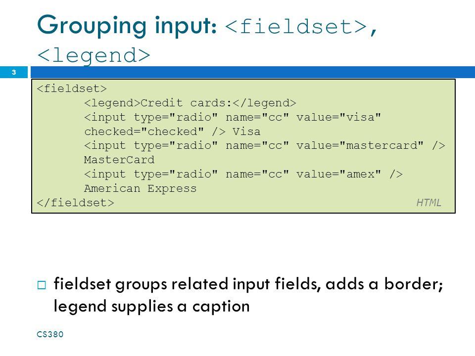 Grouping input:,  fieldset groups related input fields, adds a border; legend supplies a caption CS380 3 Credit cards: Visa MasterCard American Expre