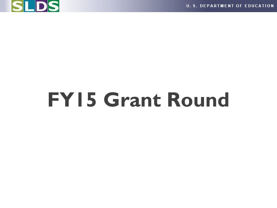 U. S. DEPARTMENT OF EDUCATION FY15 Grant Round