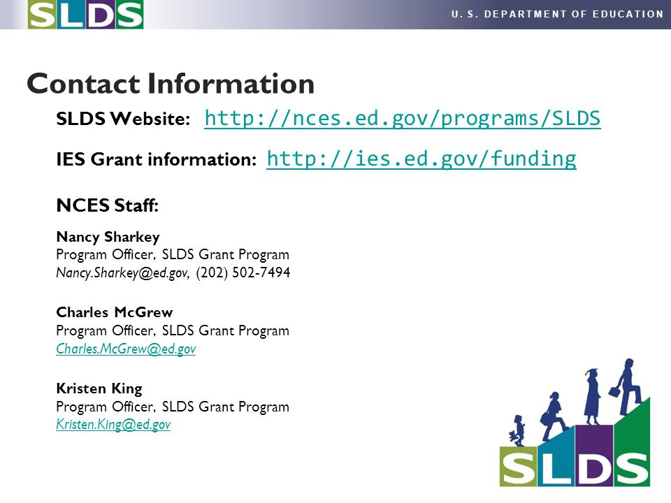 U. S. DEPARTMENT OF EDUCATION SLDS Website: http://nces.ed.gov/programs/SLDS http://nces.ed.gov/programs/SLDS IES Grant information: http://ies.ed.gov