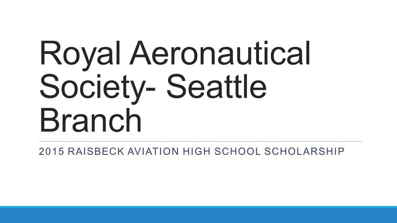Royal Aeronautical Society- Seattle Branch 2015 RAISBECK AVIATION HIGH SCHOOL SCHOLARSHIP