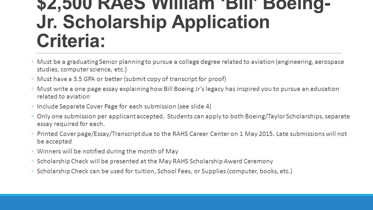$2,500 RAeS Richard 'Dick' Taylor Senior Scholarship Application Criteria: ◦Must be a graduating Senior planning to pursue a college degree related to aviation (engineering, aerospace studies, computer science, etc.) ◦Must have a 3.5 GPA or better (submit copy of transcript for proof) ◦Must write a one page essay explaining how Dick Taylor-Sr's life has inspired you to pursue an education related to aviation ◦Include Separate Cover Page for each submission (see slide 4) ◦Only one submission per applicant accepted.