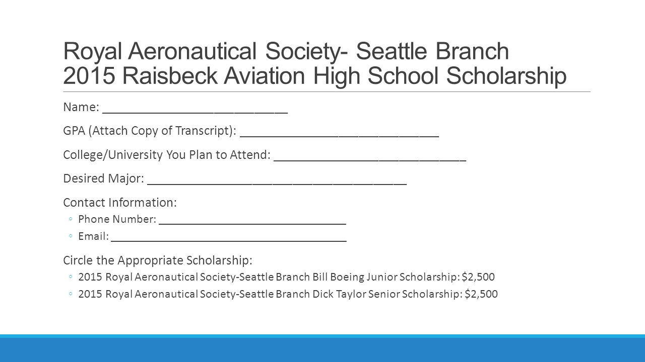 Royal Aeronautical Society- Seattle Branch 2015 Raisbeck Aviation High School Scholarship Name: ____________________________ GPA (Attach Copy of Transcript): ______________________________ College/University You Plan to Attend: _____________________________ Desired Major: _______________________________________ Contact Information: ◦Phone Number: _______________________________ ◦Email: _______________________________________ Circle the Appropriate Scholarship: ◦2015 Royal Aeronautical Society-Seattle Branch Bill Boeing Junior Scholarship: $2,500 ◦2015 Royal Aeronautical Society-Seattle Branch Dick Taylor Senior Scholarship: $2,500