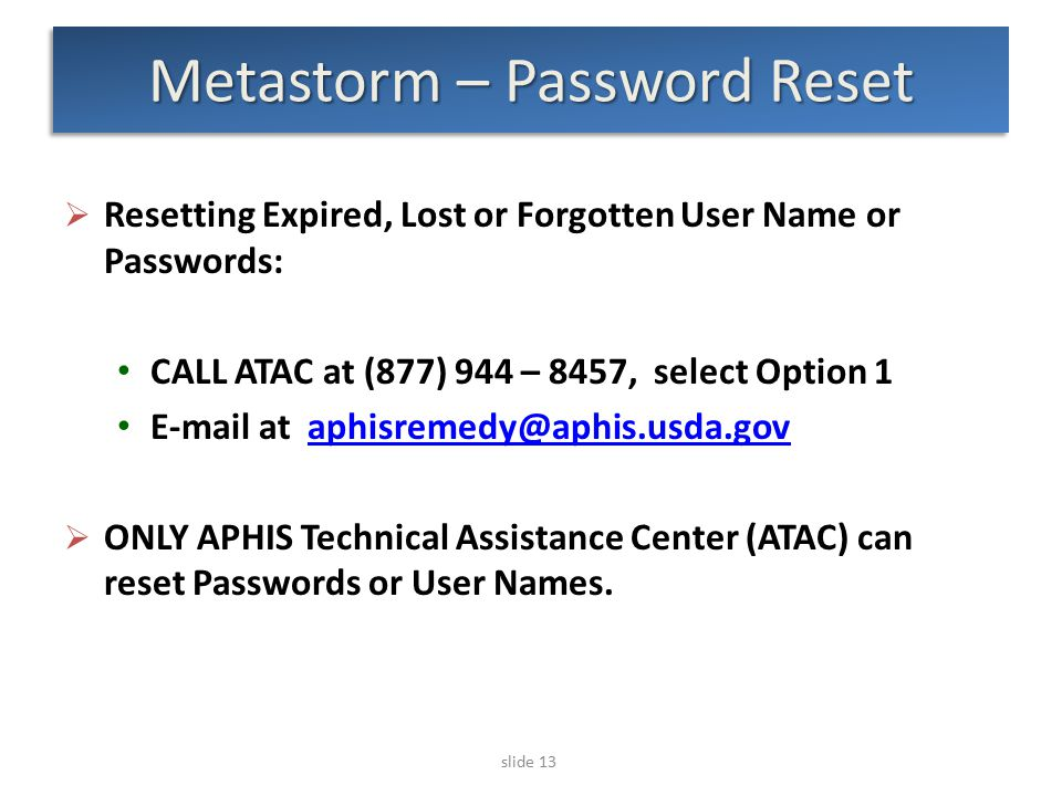 slide 13 Metastorm – Password Reset  Resetting Expired, Lost or Forgotten User Name or Passwords: CALL ATAC at (877) 944 – 8457, select Option 1 E-ma
