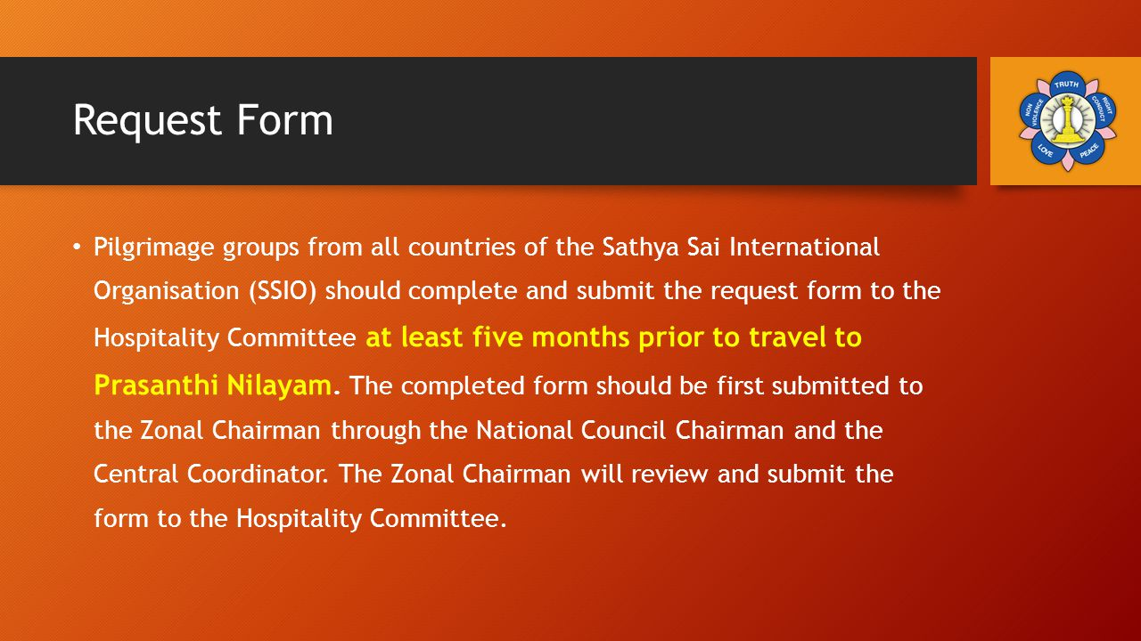 Request Form Pilgrimage groups from all countries of the Sathya Sai International Organisation (SSIO) should complete and submit the request form to the Hospitality Committee at least five months prior to travel to Prasanthi Nilayam.