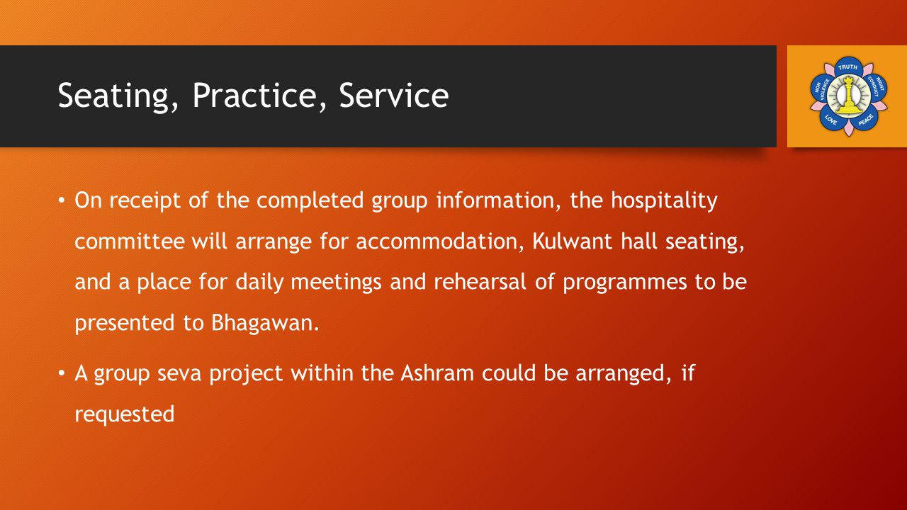 Seating, Practice, Service On receipt of the completed group information, the hospitality committee will arrange for accommodation, Kulwant hall seating, and a place for daily meetings and rehearsal of programmes to be presented to Bhagawan.