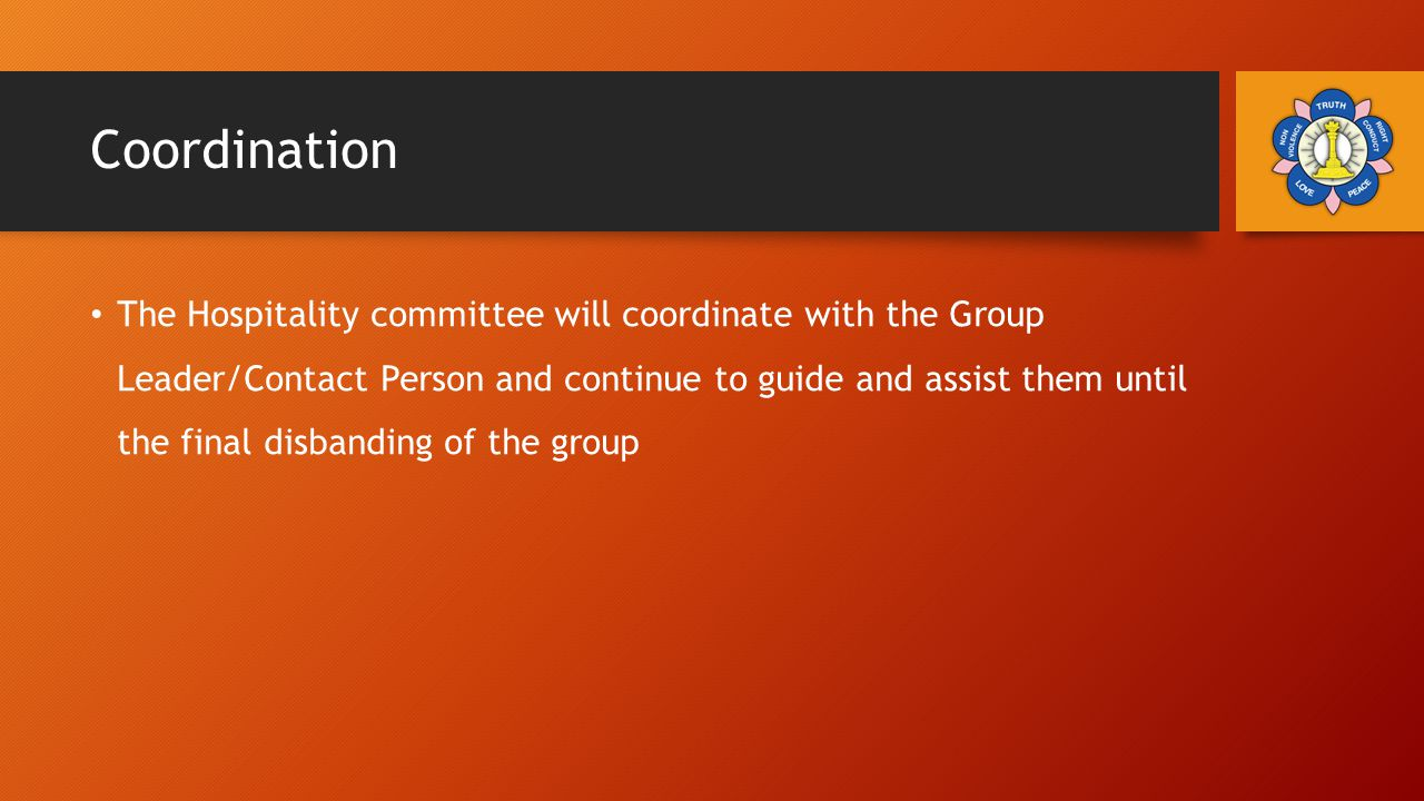 Coordination The Hospitality committee will coordinate with the Group Leader/Contact Person and continue to guide and assist them until the final disbanding of the group