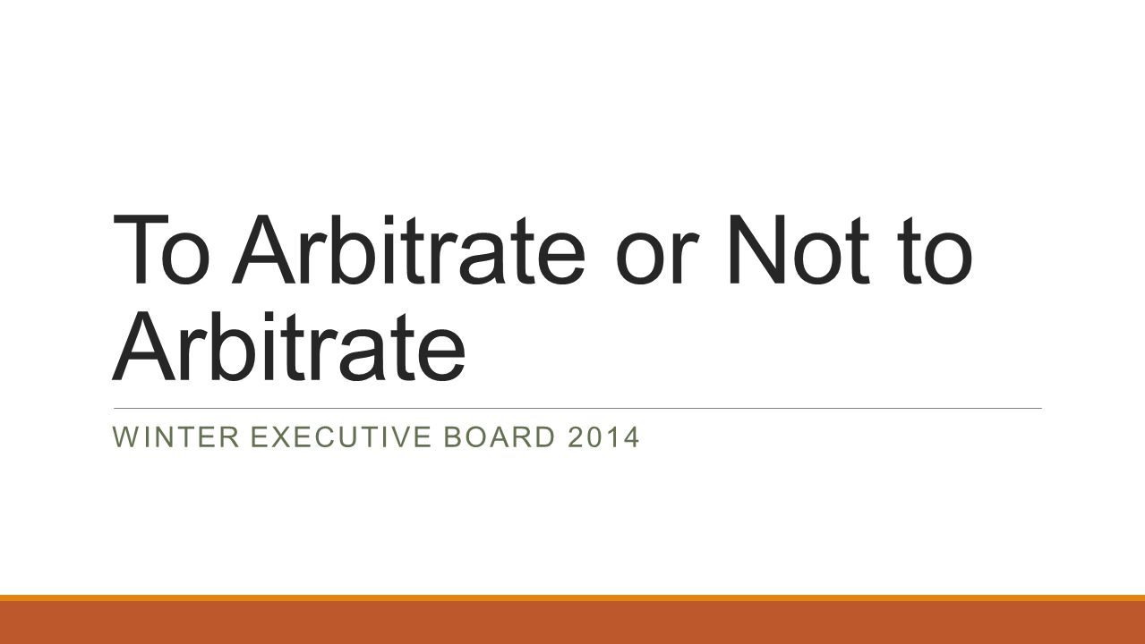 To Arbitrate or Not to Arbitrate WINTER EXECUTIVE BOARD 2014