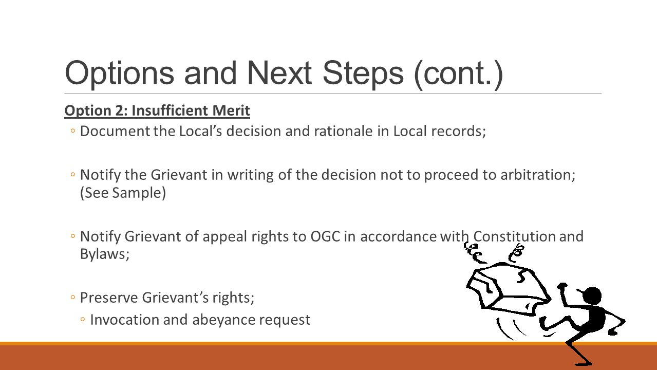 Options and Next Steps (cont.) Option 2: Insufficient Merit ◦Document the Local's decision and rationale in Local records; ◦Notify the Grievant in writing of the decision not to proceed to arbitration; (See Sample) ◦Notify Grievant of appeal rights to OGC in accordance with Constitution and Bylaws; ◦Preserve Grievant's rights; ◦Invocation and abeyance request