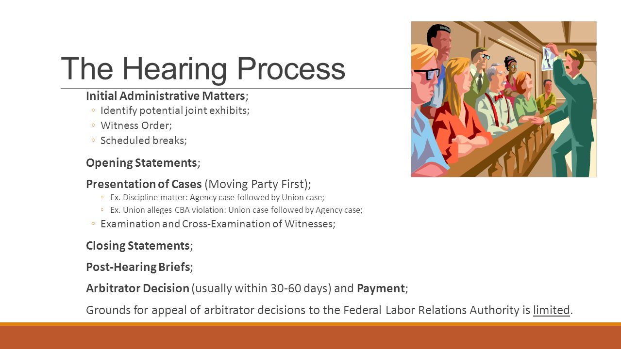 The Hearing Process Initial Administrative Matters; ◦Identify potential joint exhibits; ◦Witness Order; ◦Scheduled breaks; Opening Statements; Presentation of Cases (Moving Party First); ◦Ex.