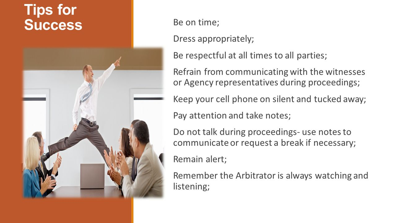 Tips for Success Be on time; Dress appropriately; Be respectful at all times to all parties; Refrain from communicating with the witnesses or Agency representatives during proceedings; Keep your cell phone on silent and tucked away; Pay attention and take notes; Do not talk during proceedings- use notes to communicate or request a break if necessary; Remain alert; Remember the Arbitrator is always watching and listening;