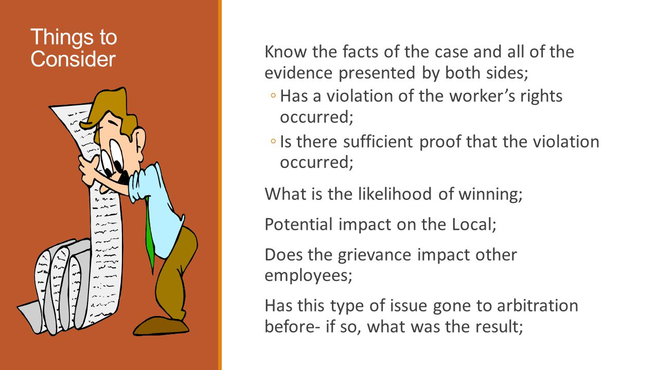Things to Consider Know the facts of the case and all of the evidence presented by both sides; ◦Has a violation of the worker's rights occurred; ◦Is there sufficient proof that the violation occurred; What is the likelihood of winning; Potential impact on the Local; Does the grievance impact other employees; Has this type of issue gone to arbitration before- if so, what was the result;