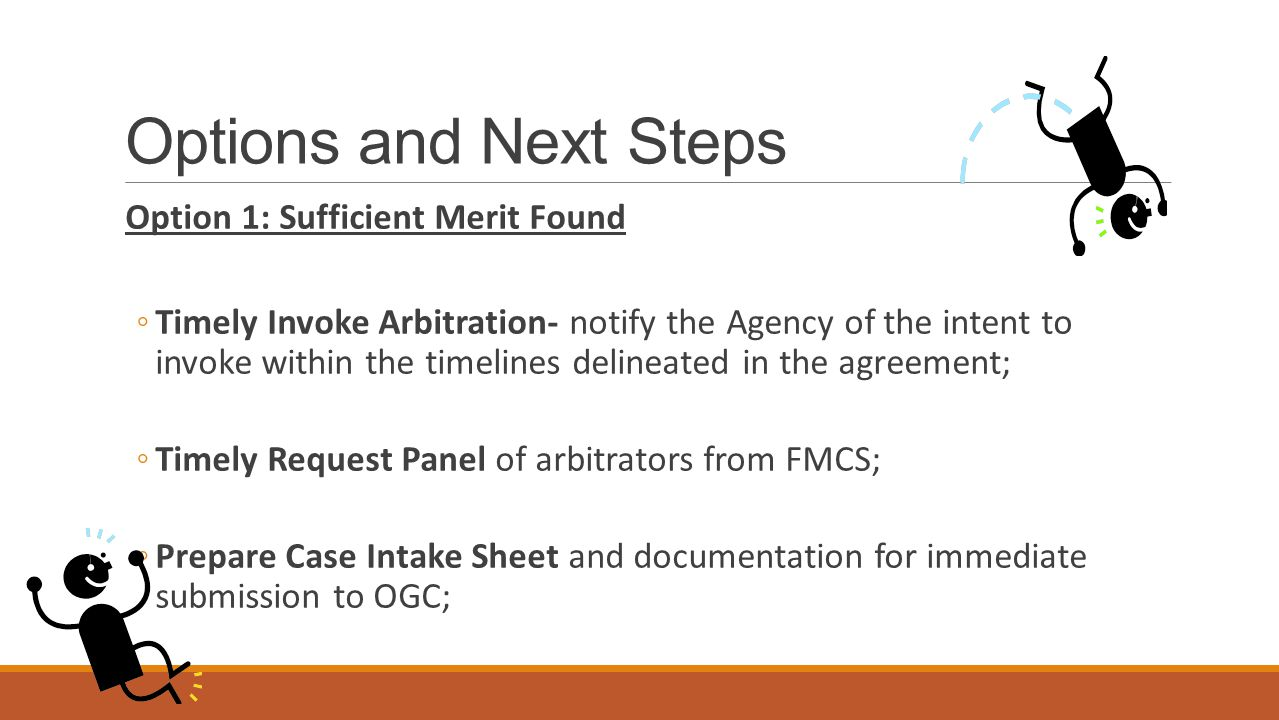 Options and Next Steps Option 1: Sufficient Merit Found ◦Timely Invoke Arbitration- notify the Agency of the intent to invoke within the timelines delineated in the agreement; ◦Timely Request Panel of arbitrators from FMCS; ◦Prepare Case Intake Sheet and documentation for immediate submission to OGC;