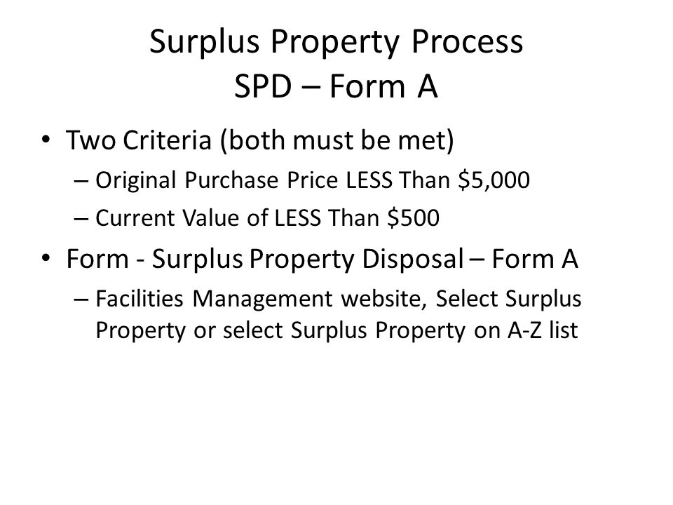 Surplus Property Process SPD – Form A Two Criteria (both must be met) – Original Purchase Price LESS Than $5,000 – Current Value of LESS Than $500 For