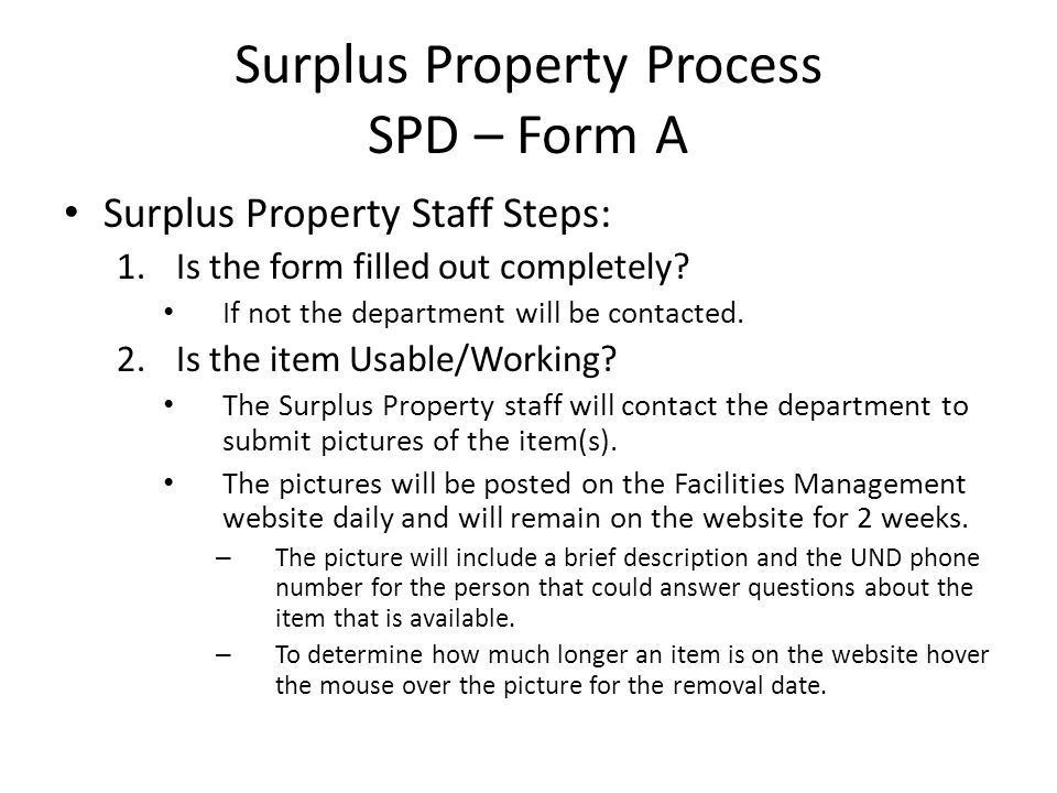 Surplus Property Process SPD – Form A Surplus Property Staff Steps: 1.Is the form filled out completely? If not the department will be contacted. 2.Is
