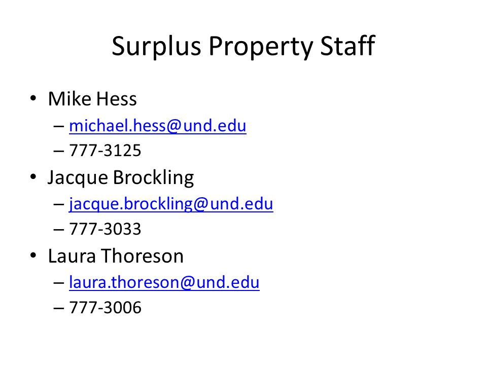 Surplus Property Staff Mike Hess – michael.hess@und.edu michael.hess@und.edu – 777-3125 Jacque Brockling – jacque.brockling@und.edu jacque.brockling@und.edu – 777-3033 Laura Thoreson – laura.thoreson@und.edu laura.thoreson@und.edu – 777-3006