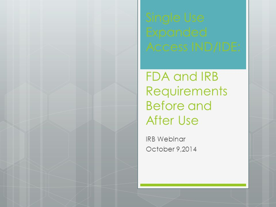 Single Use Expanded Access IND/IDE: FDA and IRB Requirements Before and After Use IRB Webinar October 9,2014