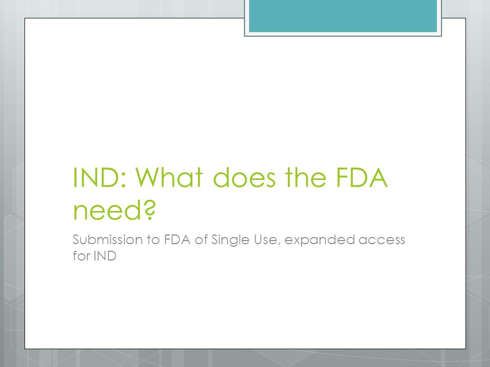 IND: What does the FDA need Submission to FDA of Single Use, expanded access for IND