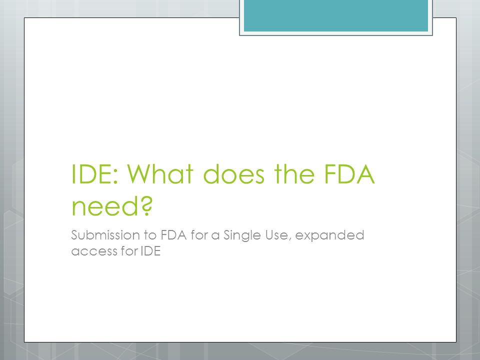 IDE: What does the FDA need Submission to FDA for a Single Use, expanded access for IDE
