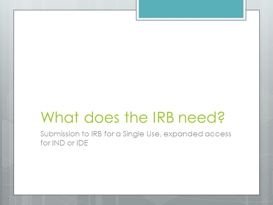What does the IRB need Submission to IRB for a Single Use, expanded access for IND or IDE