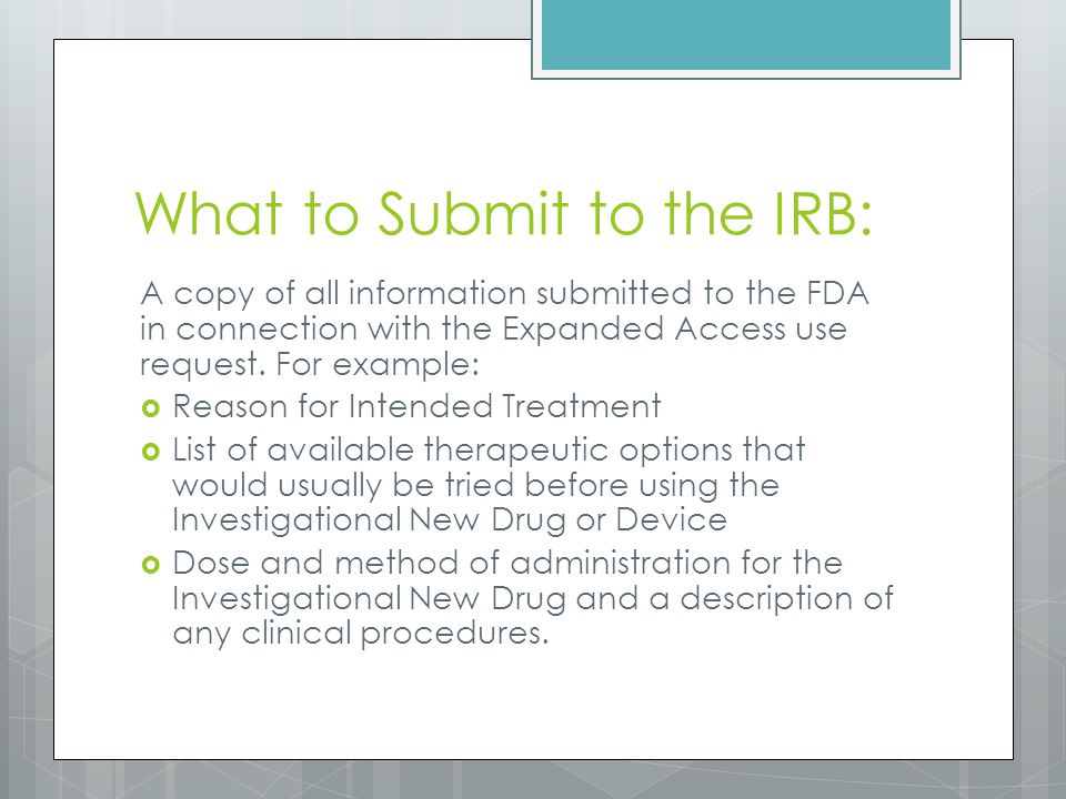 What to Submit to the IRB: A copy of all information submitted to the FDA in connection with the Expanded Access use request.