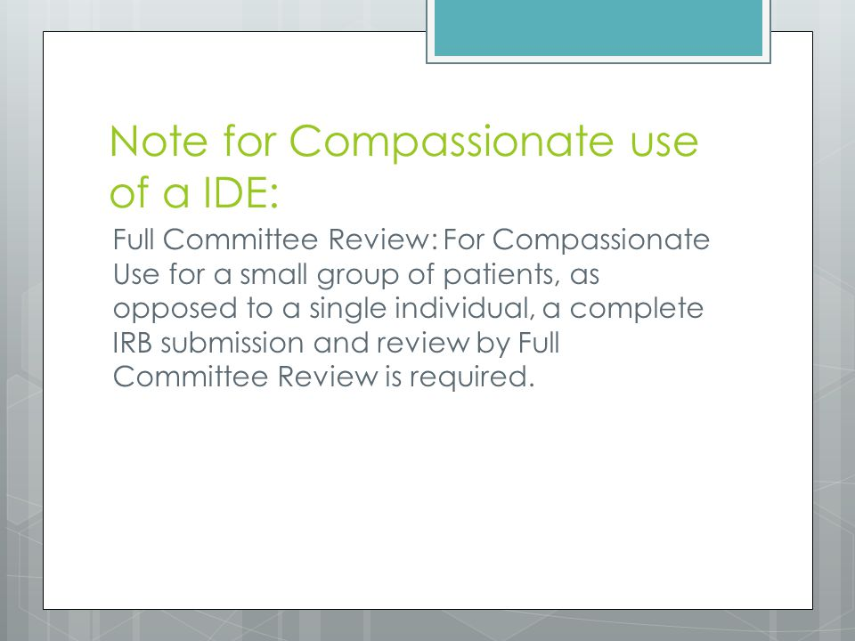 Note for Compassionate use of a IDE: Full Committee Review: For Compassionate Use for a small group of patients, as opposed to a single individual, a complete IRB submission and review by Full Committee Review is required.