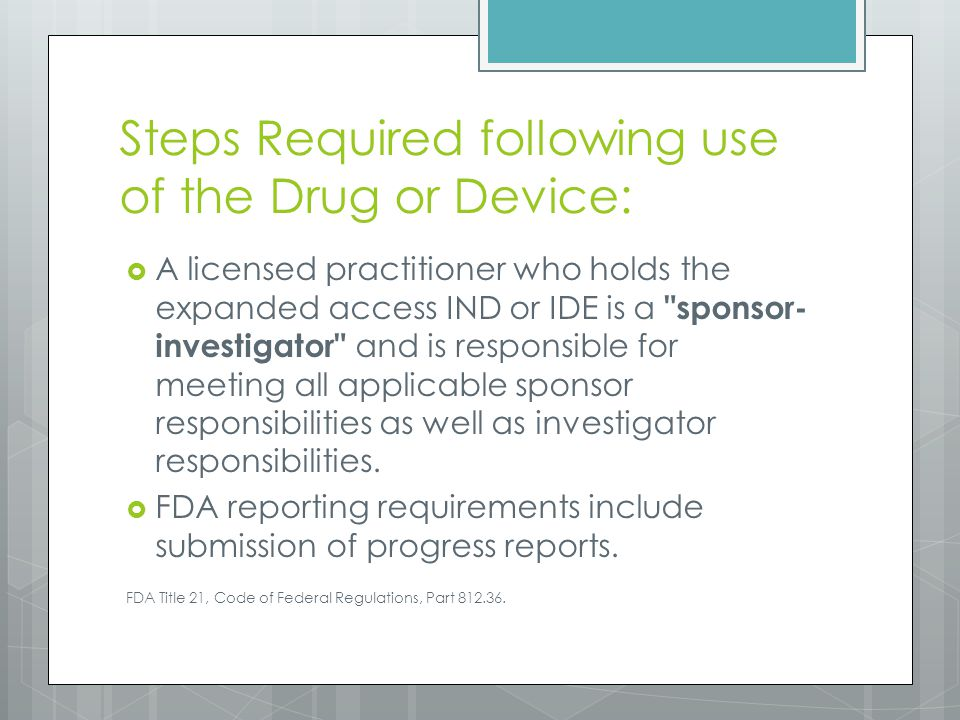 Steps Required following use of the Drug or Device:  A licensed practitioner who holds the expanded access IND or IDE is a sponsor- investigator and is responsible for meeting all applicable sponsor responsibilities as well as investigator responsibilities.