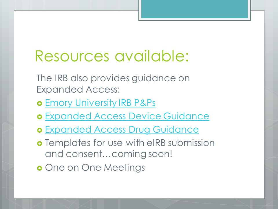 Resources available: The IRB also provides guidance on Expanded Access:  Emory University IRB P&Ps Emory University IRB P&Ps  Expanded Access Device Guidance Expanded Access Device Guidance  Expanded Access Drug Guidance Expanded Access Drug Guidance  Templates for use with eIRB submission and consent…coming soon.