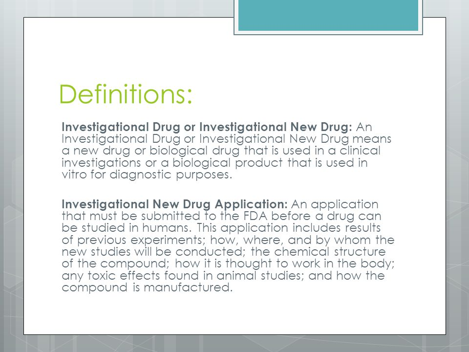 Definitions: Investigational Drug or Investigational New Drug: An Investigational Drug or Investigational New Drug means a new drug or biological drug that is used in a clinical investigations or a biological product that is used in vitro for diagnostic purposes.