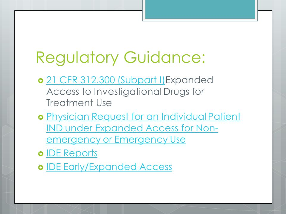 Regulatory Guidance:  21 CFR 312.300 (Subpart I)Expanded Access to Investigational Drugs for Treatment Use 21 CFR 312.300 (Subpart I)  Physician Request for an Individual Patient IND under Expanded Access for Non- emergency or Emergency Use Physician Request for an Individual Patient IND under Expanded Access for Non- emergency or Emergency Use  IDE Reports IDE Reports  IDE Early/Expanded Access IDE Early/Expanded Access