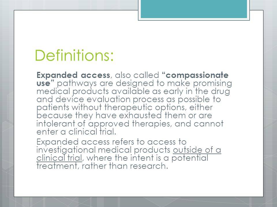 Definitions: Expanded access, also called compassionate use pathways are designed to make promising medical products available as early in the drug and device evaluation process as possible to patients without therapeutic options, either because they have exhausted them or are intolerant of approved therapies, and cannot enter a clinical trial.