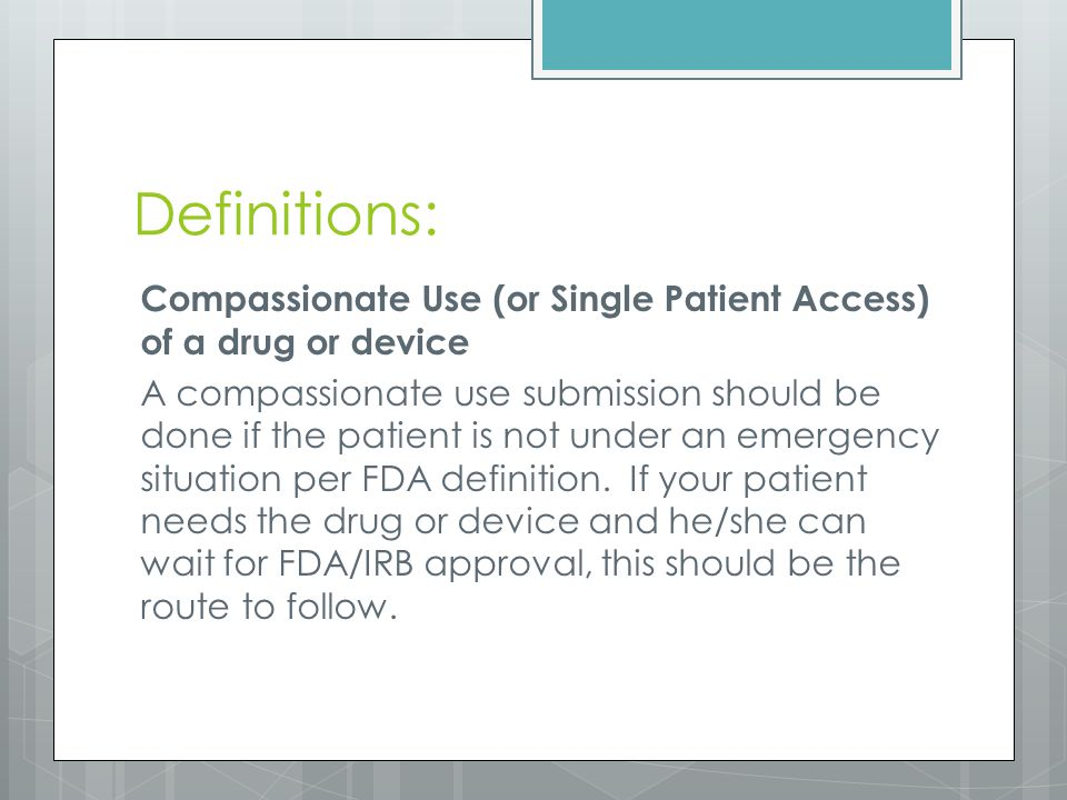 Definitions: Compassionate Use (or Single Patient Access) of a drug or device A compassionate use submission should be done if the patient is not under an emergency situation per FDA definition.