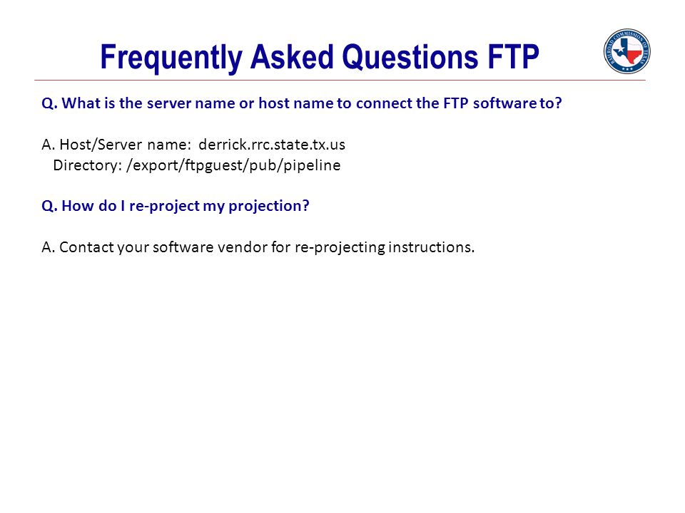 Frequently Asked Questions FTP Q. What is the server name or host name to connect the FTP software to? A. Host/Server name: derrick.rrc.state.tx.us Di