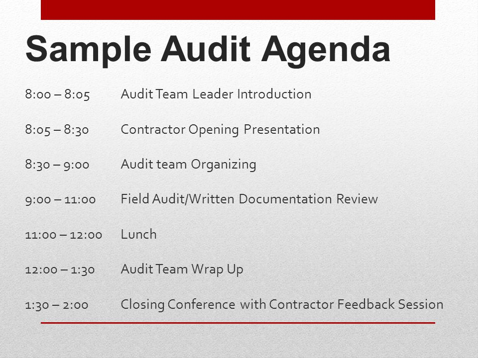 Sample Audit Agenda 8:00 – 8:05Audit Team Leader Introduction 8:05 – 8:30Contractor Opening Presentation 8:30 – 9:00Audit team Organizing 9:00 – 11:00Field Audit/Written Documentation Review 11:00 – 12:00Lunch 12:00 – 1:30Audit Team Wrap Up 1:30 – 2:00Closing Conference with Contractor Feedback Session
