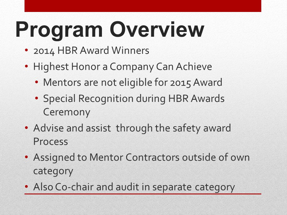 Program Overview 2014 HBR Award Winners Highest Honor a Company Can Achieve Mentors are not eligible for 2015 Award Special Recognition during HBR Awards Ceremony Advise and assist through the safety award Process Assigned to Mentor Contractors outside of own category Also Co-chair and audit in separate category