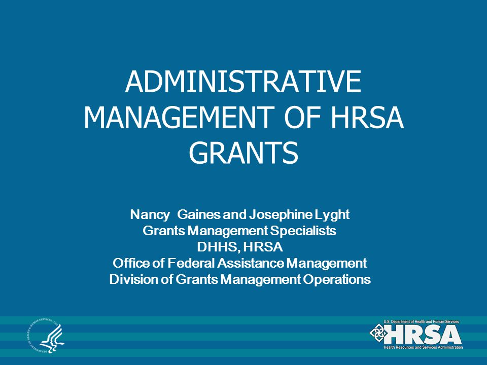 ADMINISTRATIVE MANAGEMENT OF HRSA GRANTS Nancy Gaines and Josephine Lyght Grants Management Specialists DHHS, HRSA Office of Federal Assistance Manage