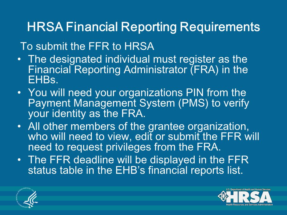 HRSA Financial Reporting Requirements To submit the FFR to HRSA The designated individual must register as the Financial Reporting Administrator (FRA)