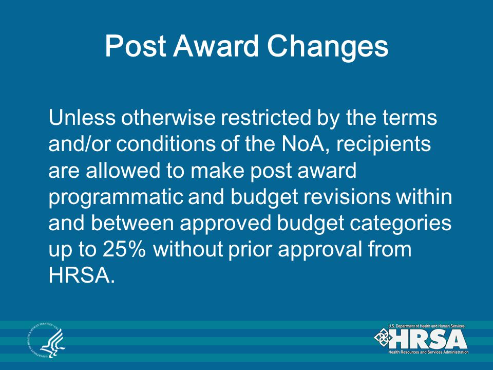 Post Award Changes Unless otherwise restricted by the terms and/or conditions of the NoA, recipients are allowed to make post award programmatic and b