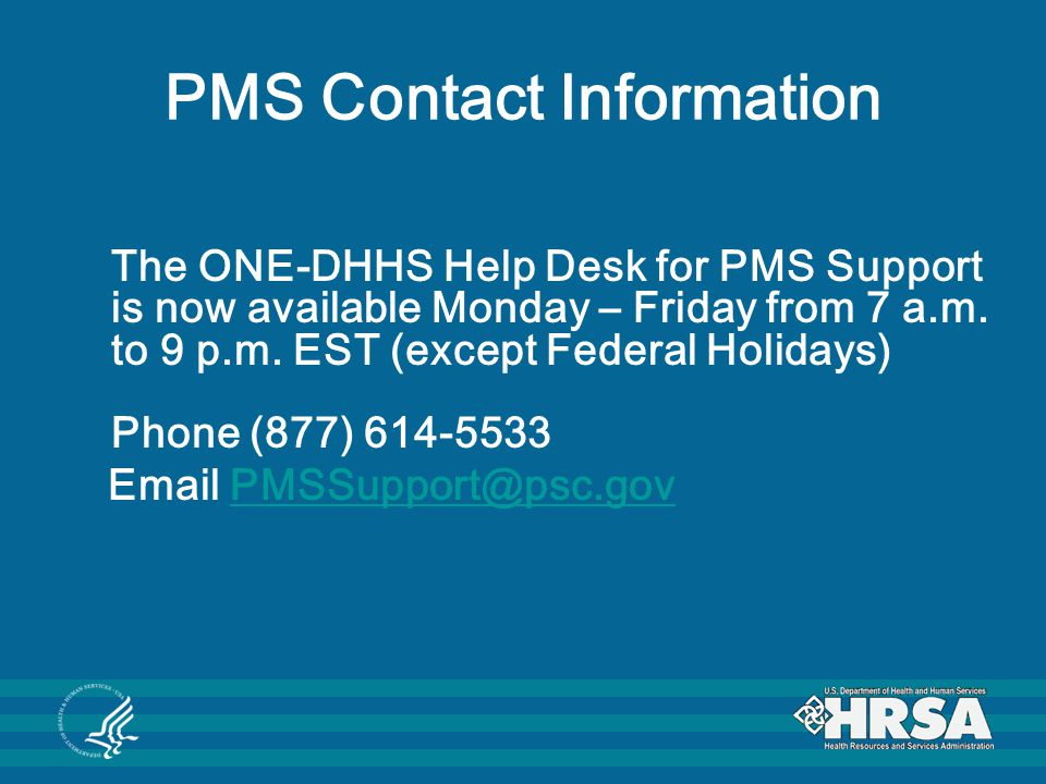 PMS Contact Information The ONE-DHHS Help Desk for PMS Support is now available Monday – Friday from 7 a.m. to 9 p.m. EST (except Federal Holidays) Ph