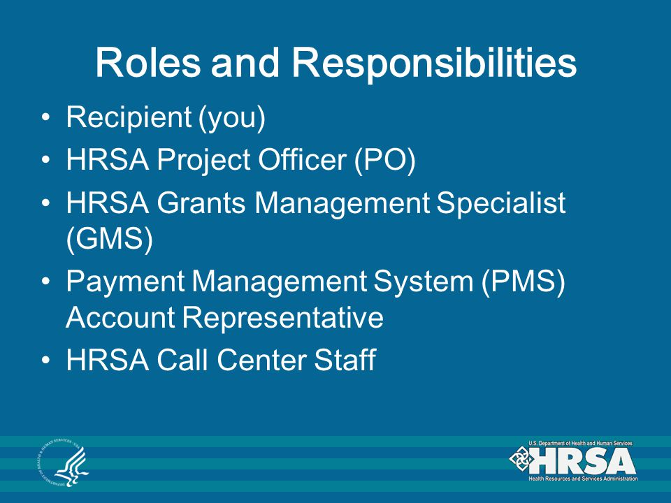 Recipient As a HRSA grant recipient, you are responsible for; Assuring that approved project goals and objectives are achieved in an efficient and timely manner.