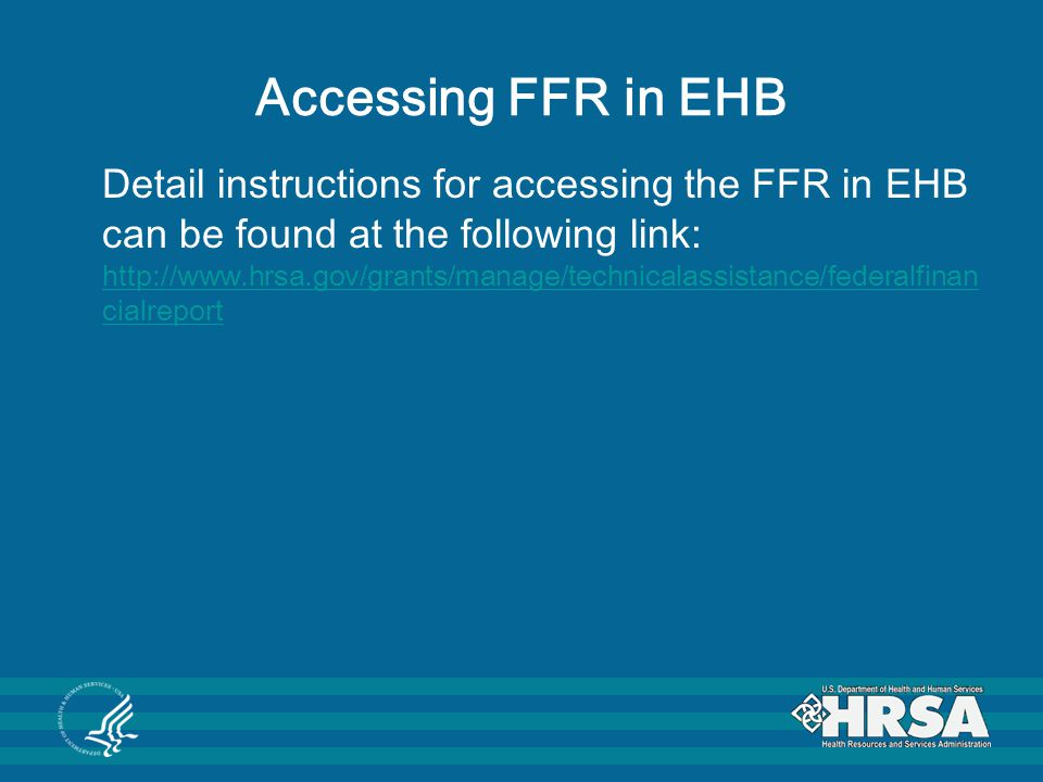 Accessing FFR in EHB Detail instructions for accessing the FFR in EHB can be found at the following link: http://www.hrsa.gov/grants/manage/technicala