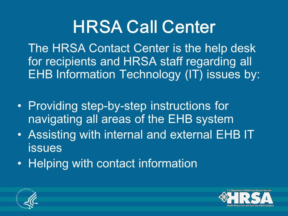 HRSA Call Center The HRSA Contact Center is the help desk for recipients and HRSA staff regarding all EHB Information Technology (IT) issues by: Provi