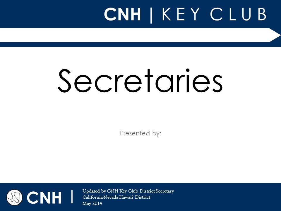 CNH | K E Y C L U B Presented by: CNH | Updated by CNH Key Club District Secretary California-Nevada-Hawaii District May 2014 Secretaries