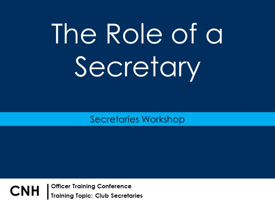 Training Topic: Club Secretaries | Officer Training Conference CNH The Role of a Secretary Secretaries Workshop