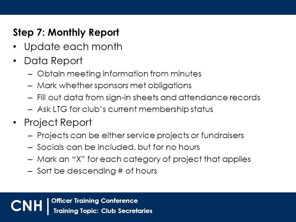 Training Topic: Club Secretaries | Officer Training Conference CNH Step 7: Monthly Report Update each month Data Report – Obtain meeting information from minutes – Mark whether sponsors met obligations – Fill out data from sign-in sheets and attendance records – Ask LTG for club's current membership status Project Report – Projects can be either service projects or fundraisers – Socials can be included, but for no hours – Mark an X for each category of project that applies – Sort be descending # of hours