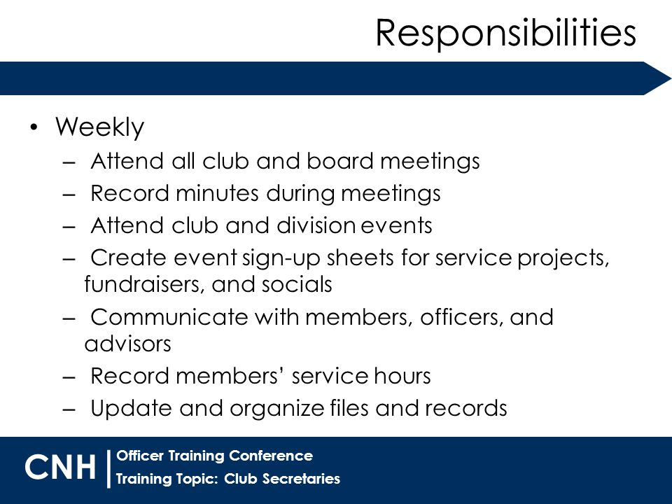 Training Topic: Club Secretaries | Officer Training Conference CNH Weekly – Attend all club and board meetings – Record minutes during meetings – Attend club and division events – Create event sign-up sheets for service projects, fundraisers, and socials – Communicate with members, officers, and advisors – Record members' service hours – Update and organize files and records Responsibilities