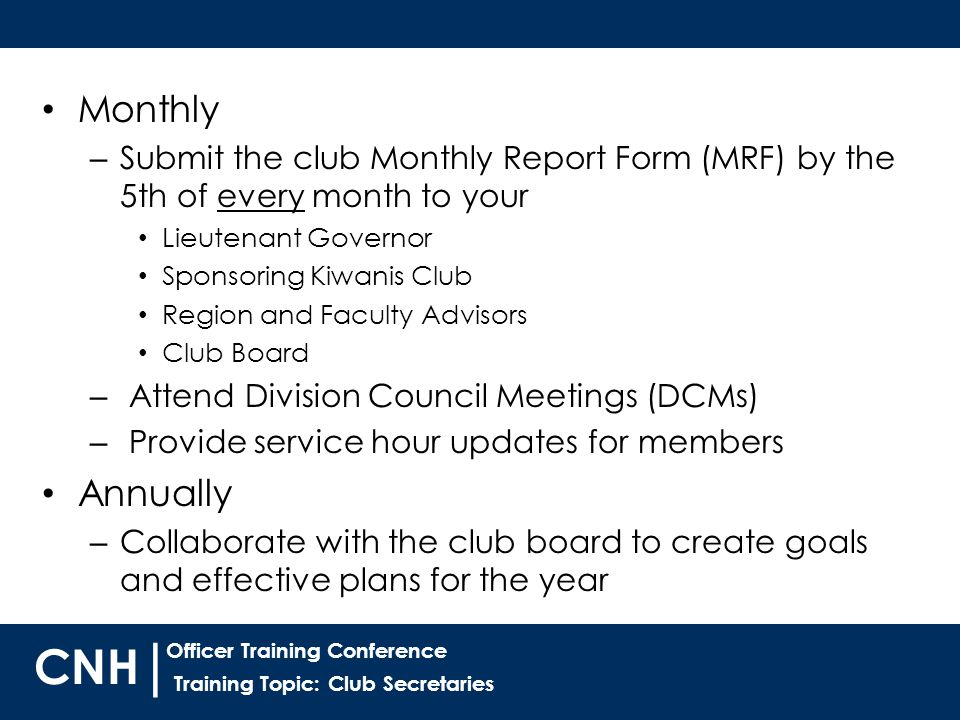 Training Topic: Club Secretaries | Officer Training Conference CNH Monthly – Submit the club Monthly Report Form (MRF) by the 5th of every month to your Lieutenant Governor Sponsoring Kiwanis Club Region and Faculty Advisors Club Board – Attend Division Council Meetings (DCMs) – Provide service hour updates for members Annually – Collaborate with the club board to create goals and effective plans for the year