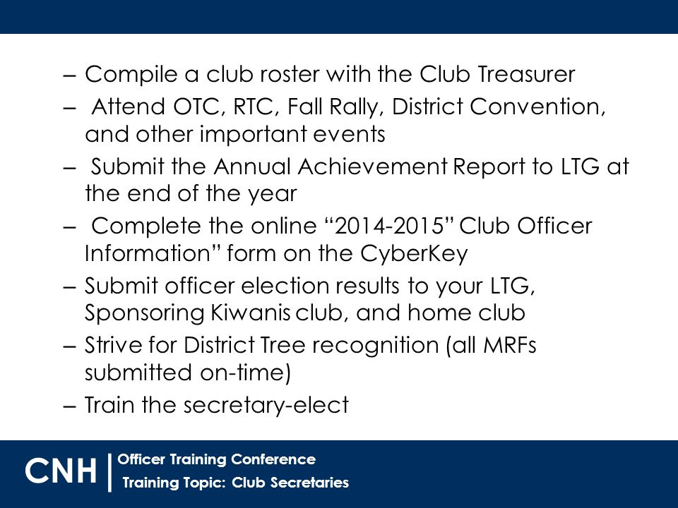 Training Topic: Club Secretaries | Officer Training Conference CNH – Compile a club roster with the Club Treasurer – Attend OTC, RTC, Fall Rally, District Convention, and other important events – Submit the Annual Achievement Report to LTG at the end of the year – Complete the online 2014-2015 Club Officer Information form on the CyberKey – Submit officer election results to your LTG, Sponsoring Kiwanis club, and home club – Strive for District Tree recognition (all MRFs submitted on-time) – Train the secretary-elect