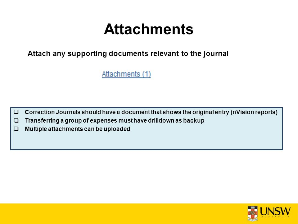 Attachments  Correction Journals should have a document that shows the original entry (nVision reports)  Transferring a group of expenses must have drilldown as backup  Multiple attachments can be uploaded Attach any supporting documents relevant to the journal