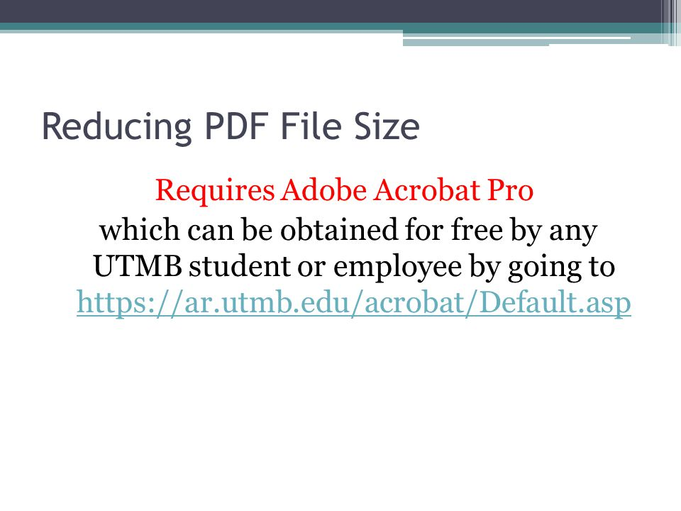Reducing PDF File Size Requires Adobe Acrobat Pro which can be obtained for free by any UTMB student or employee by going to https://ar.utmb.edu/acrobat/Default.asp https://ar.utmb.edu/acrobat/Default.asp