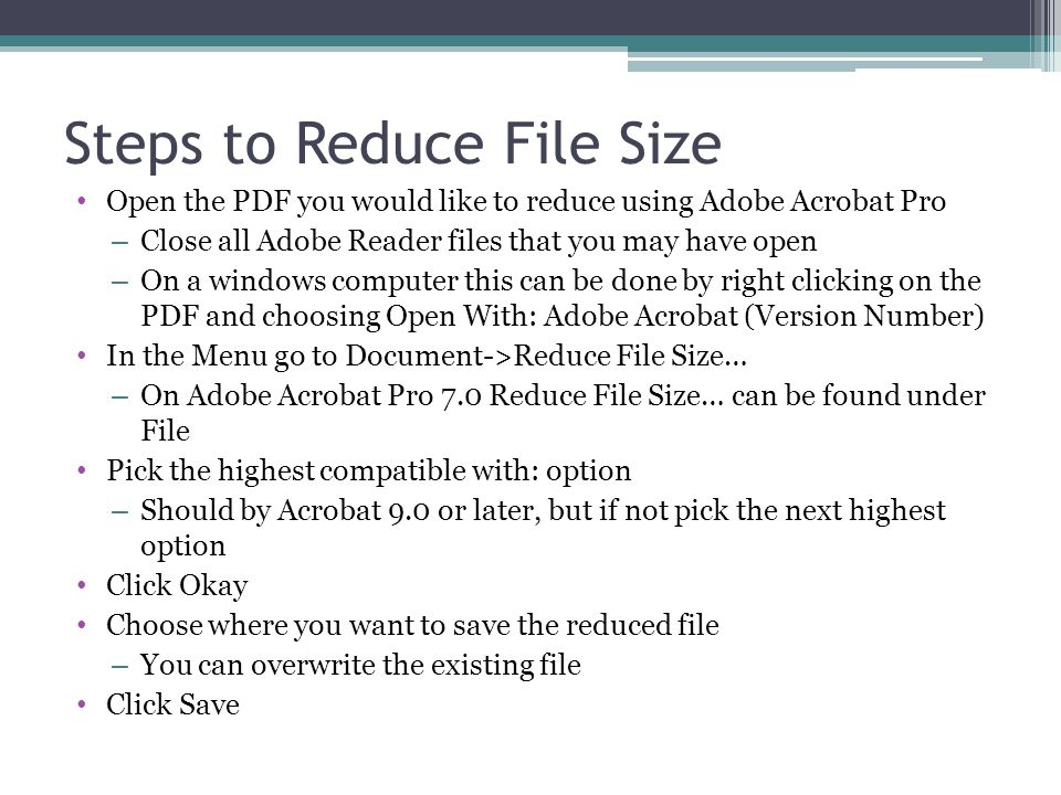 Steps to Reduce File Size Open the PDF you would like to reduce using Adobe Acrobat Pro – Close all Adobe Reader files that you may have open – On a windows computer this can be done by right clicking on the PDF and choosing Open With: Adobe Acrobat (Version Number) In the Menu go to Document->Reduce File Size… – On Adobe Acrobat Pro 7.0 Reduce File Size… can be found under File Pick the highest compatible with: option – Should by Acrobat 9.0 or later, but if not pick the next highest option Click Okay Choose where you want to save the reduced file – You can overwrite the existing file Click Save